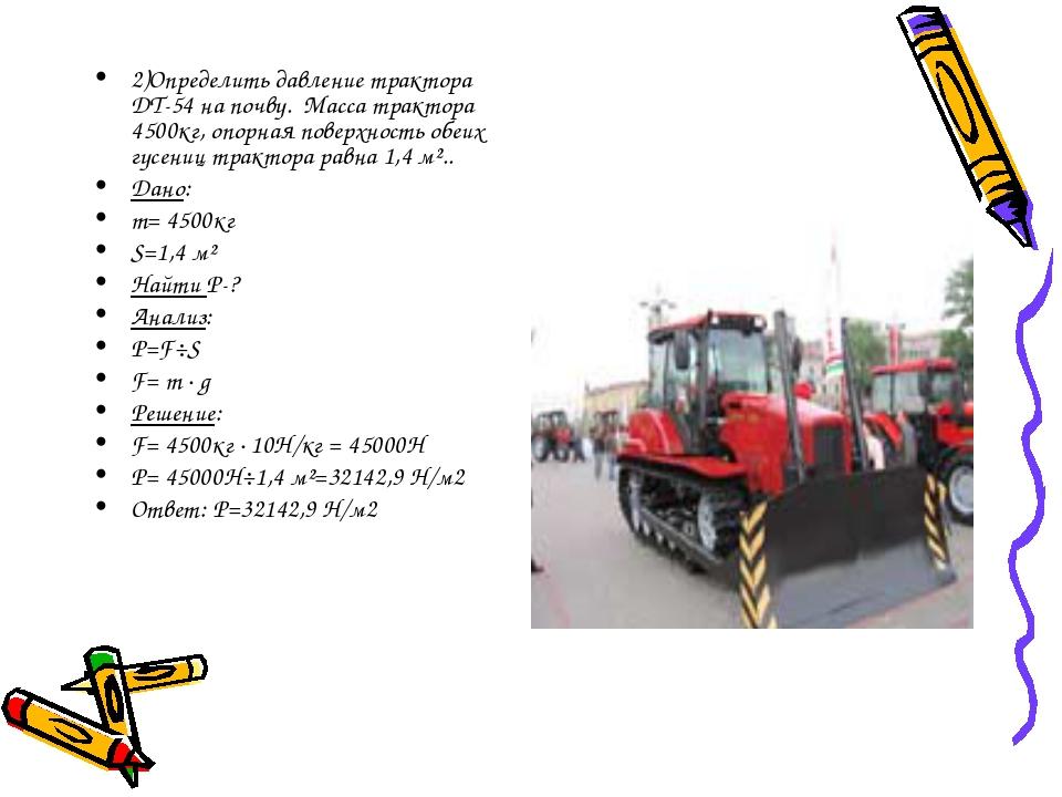2)Определить давление трактора ДТ-54 на почву. Масса трактора 4500кг, опорная...