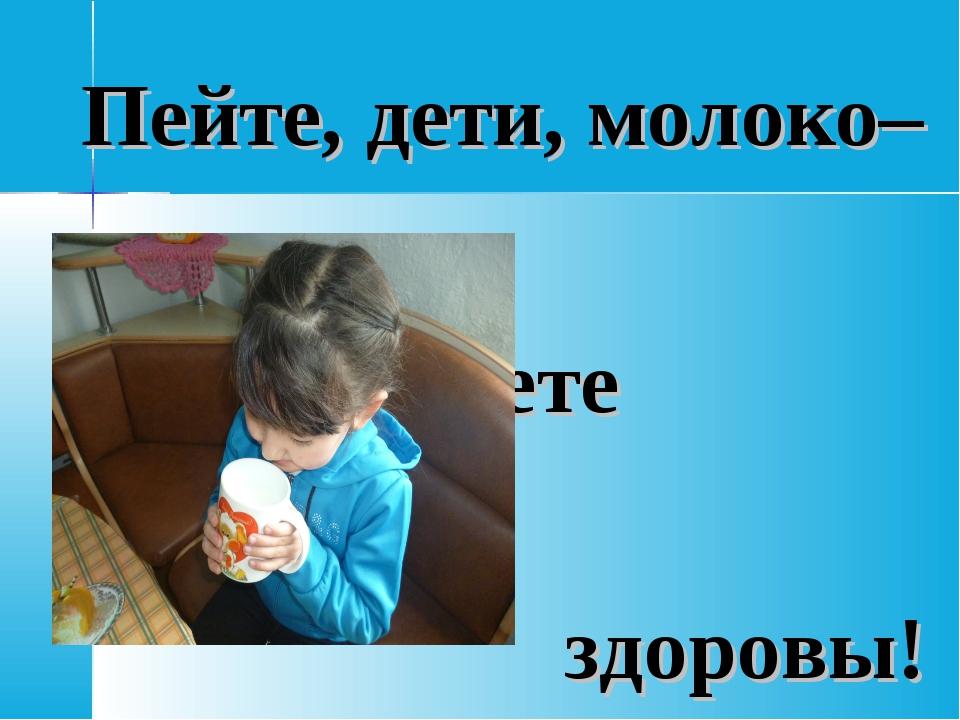 Пейте, дети, молоко– будете здоровы!
