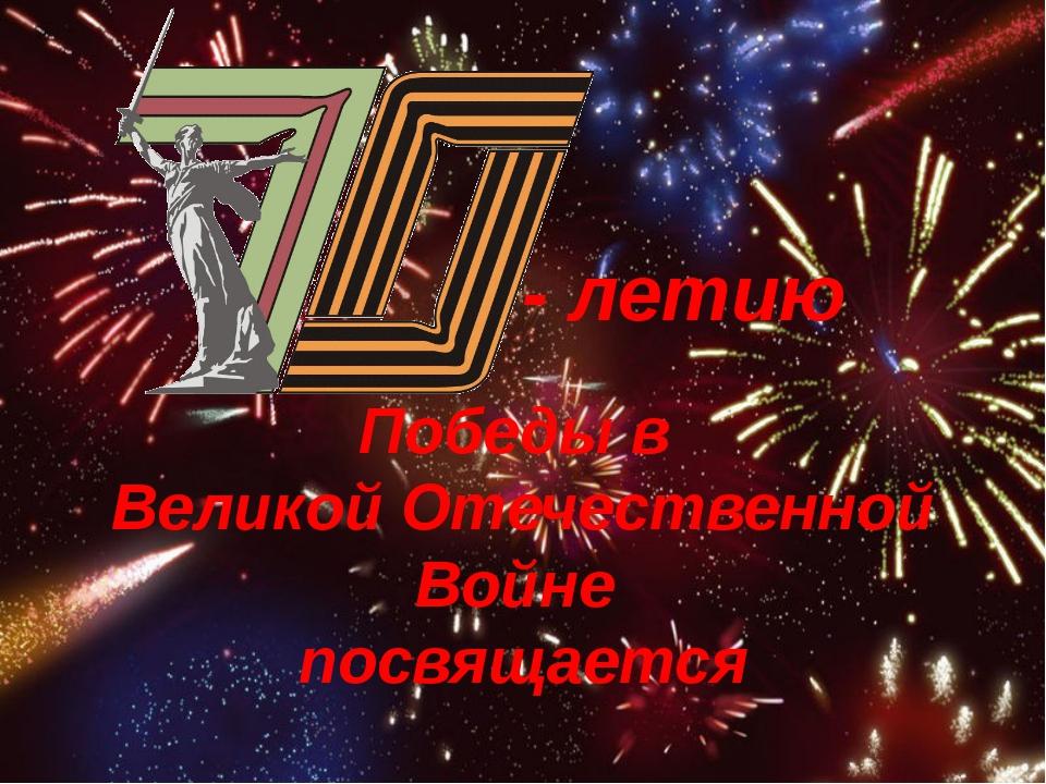 - летию Победы в Великой Отечественной Войне посвящается