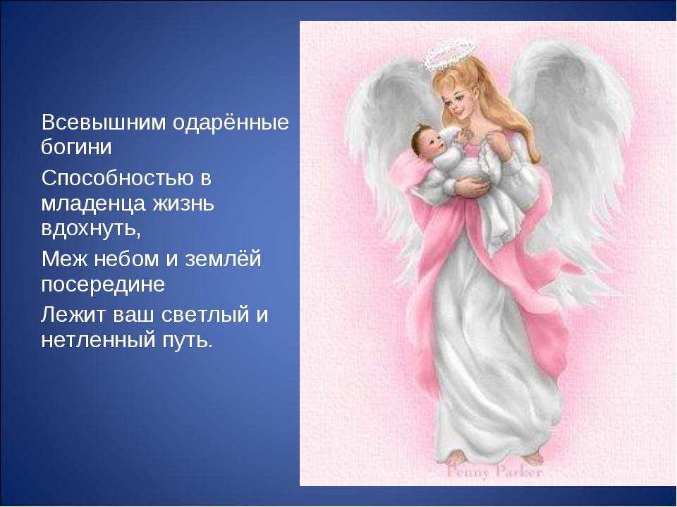 Всевышним одарённые богини Способностью в младенца жизнь вдохнуть, Меж небом...