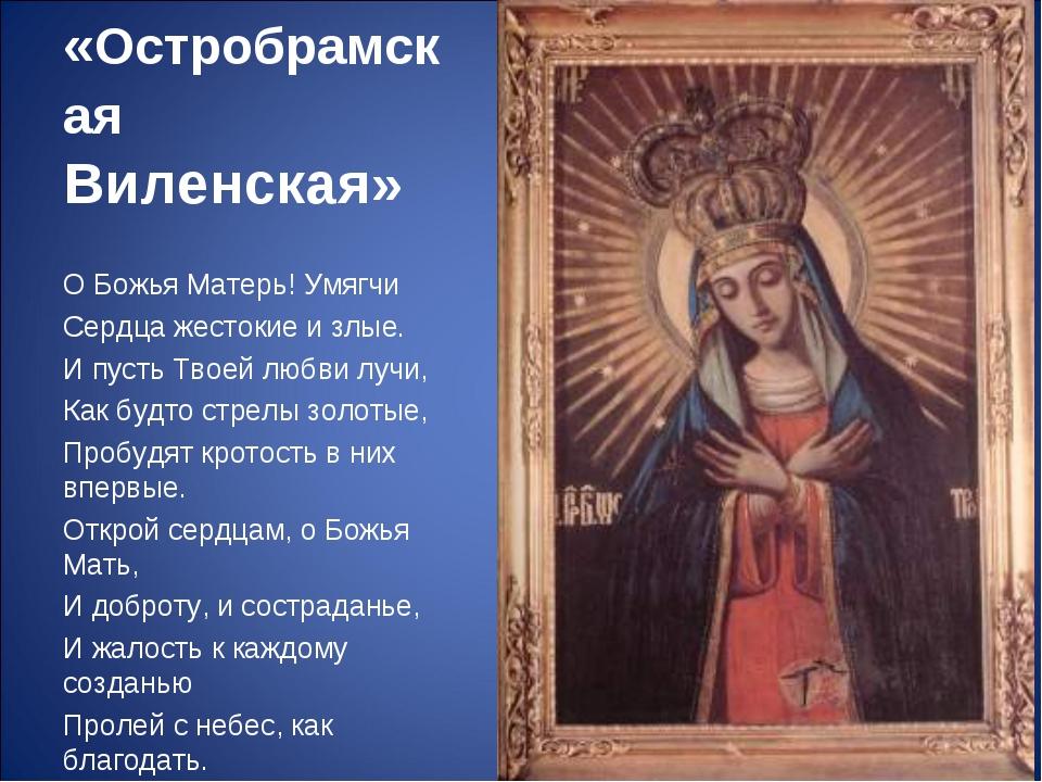 Икона «Остробрамская Виленская» О Божья Матерь! Умягчи Сердца жестокие и злые...