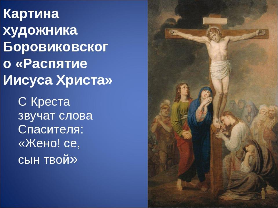Картина художника Боровиковского «Распятие Иисуса Христа» С Креста звучат сло...