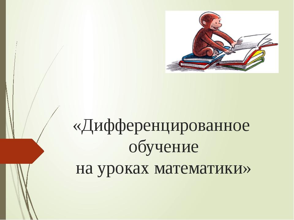 «Дифференцированное обучение на уроках математики»