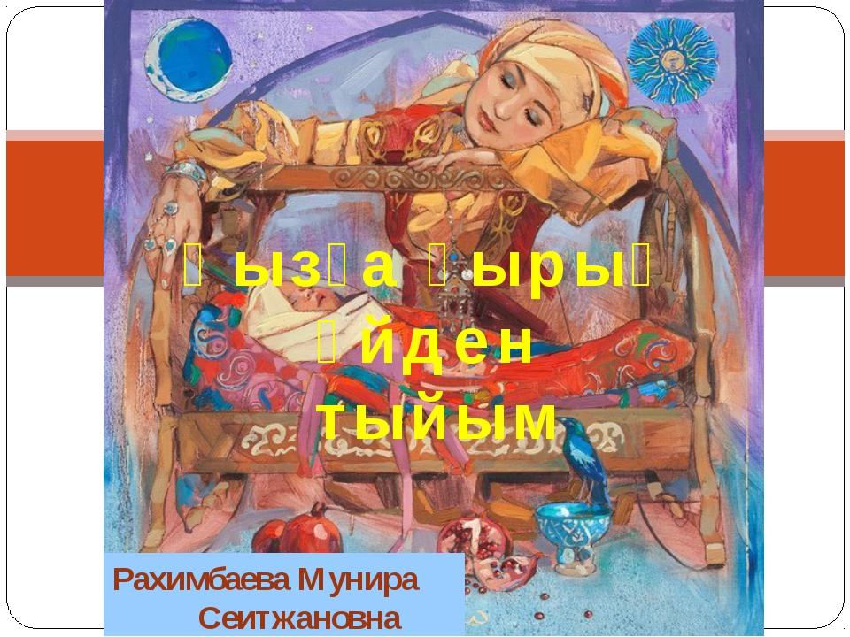 Қызға қырық үйден тыйым Рахимбаева Мунира Сеитжановна