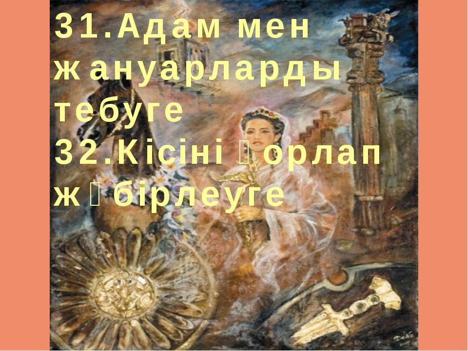 31.Адам мен жануарларды тебуге 32.Кісіні қорлап жәбірлеуге