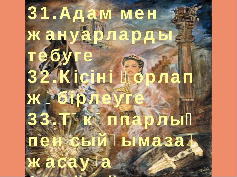 31.Адам мен жануарларды тебуге 32.Кісіні қорлап жәбірлеуге 33.Тәкәппарлық пе...