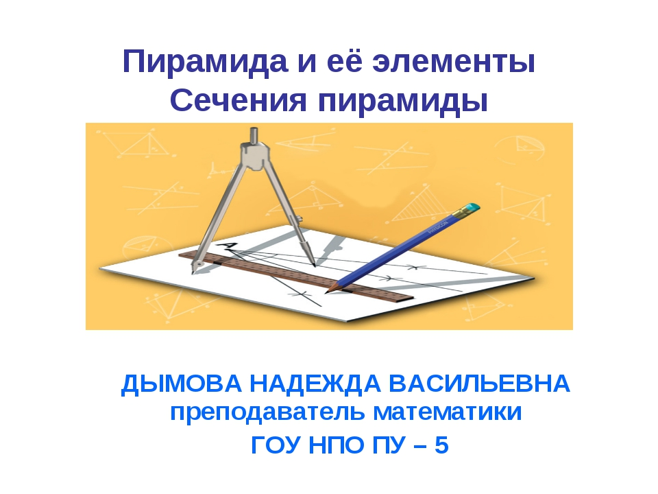 Пирамида и её элементы Сечения пирамиды ДЫМОВА НАДЕЖДА ВАСИЛЬЕВНА преподавате...