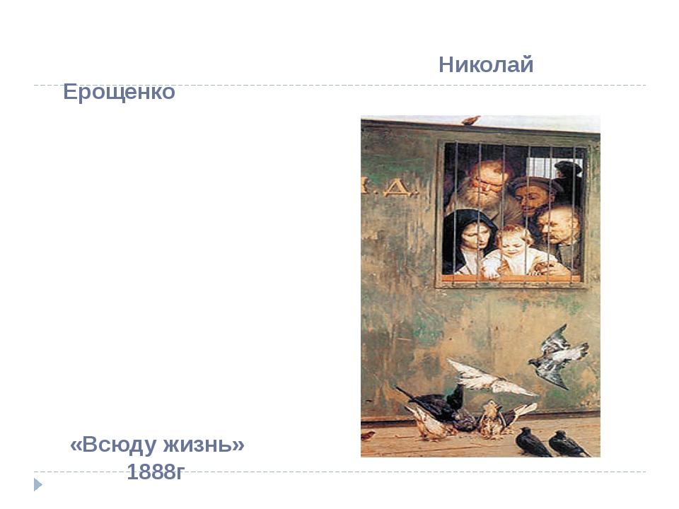 Николай Ерощенко «Всюду жизнь» 1888г