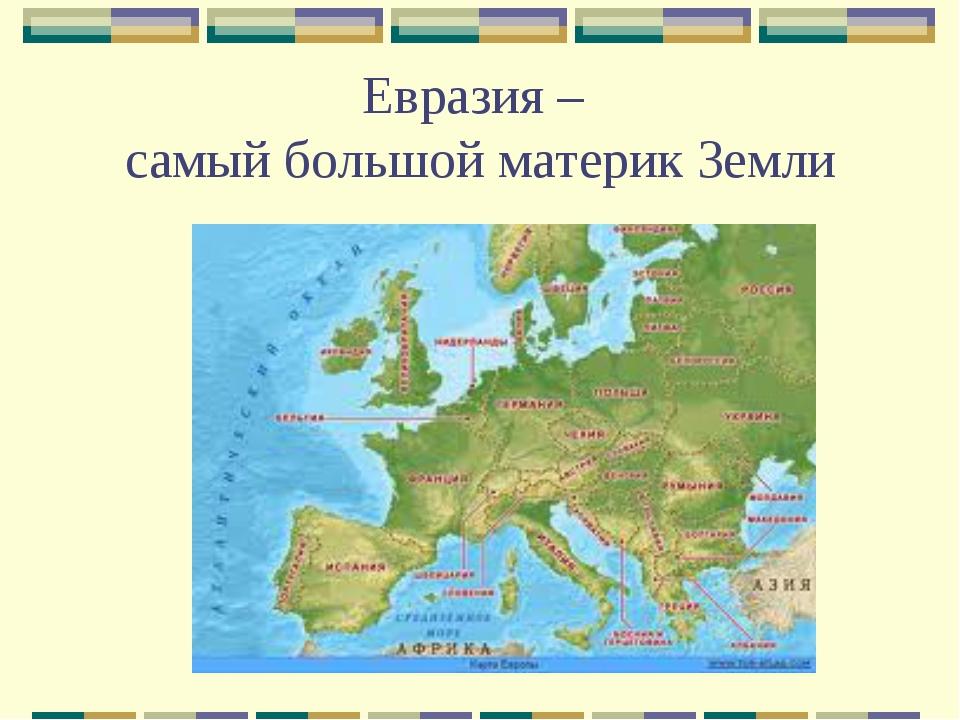 Евразия – самый большой материк Земли