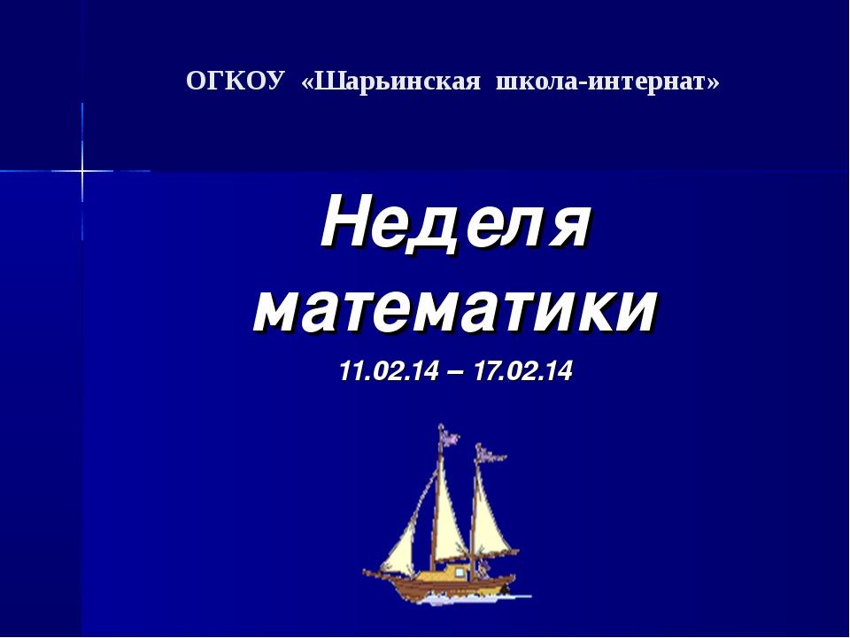ОГКОУ «Шарьинская школа-интернат»  Неделя математики 11.02.14 – 17.02.14