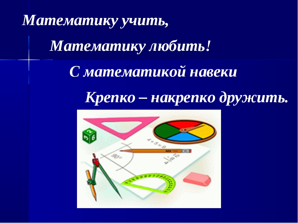 Математику учить, Математику любить! С математикой навеки Крепко – накрепко...