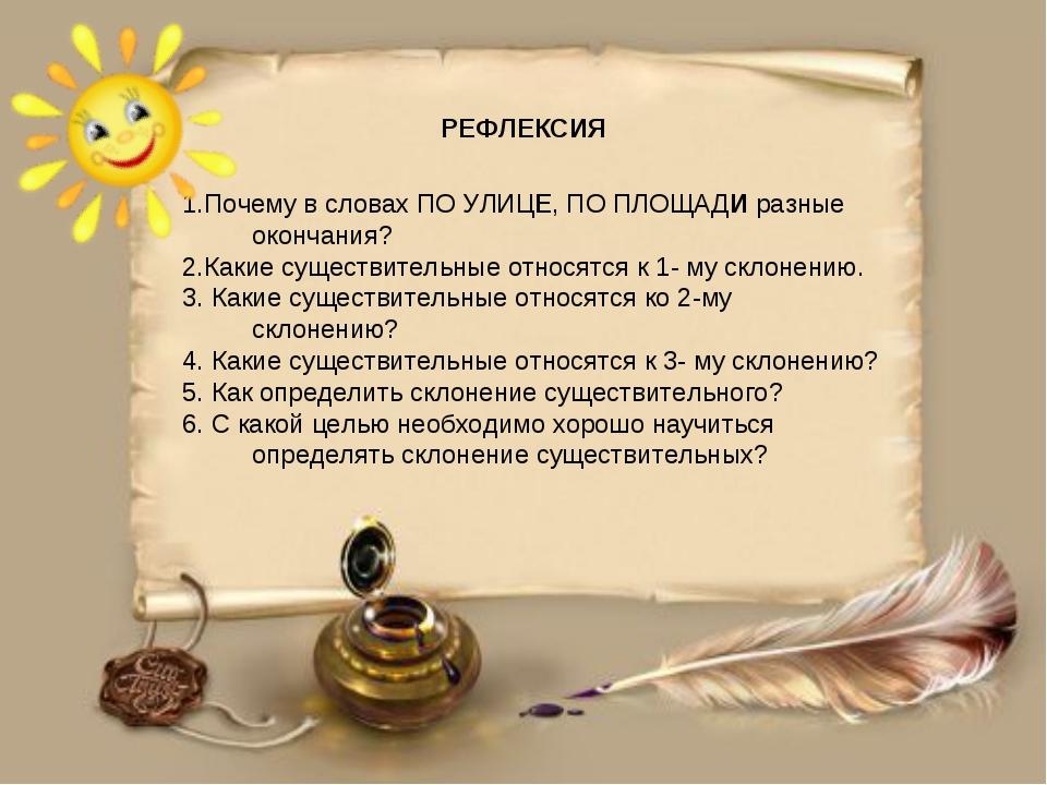 РЕФЛЕКСИЯ 1.Почему в словах ПО УЛИЦЕ, ПО ПЛОЩАДИ разные окончания? 2.Какие су...