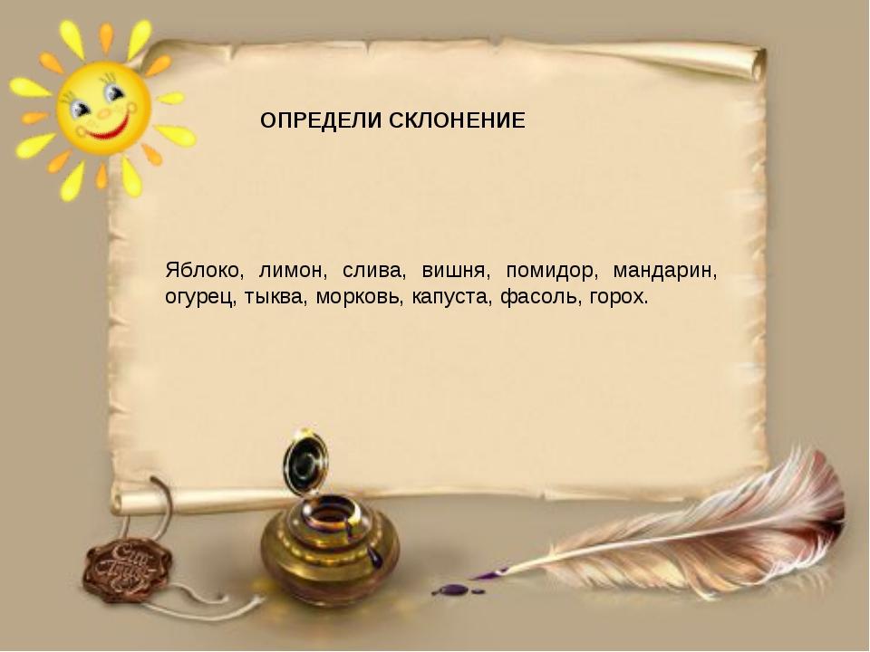 ОПРЕДЕЛИ СКЛОНЕНИЕ Яблоко, лимон, слива, вишня, помидор, мандарин, огурец, т...