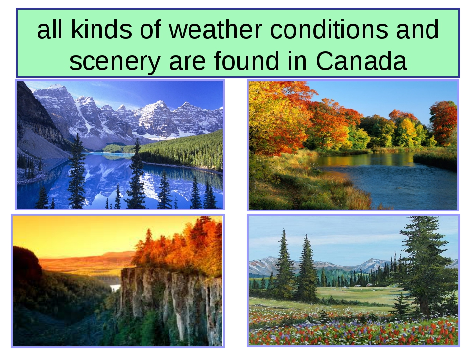 all kinds of weather conditions and scenery are found in Canada