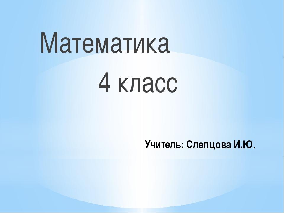 Учитель: Слепцова И.Ю. Математика 4 класс