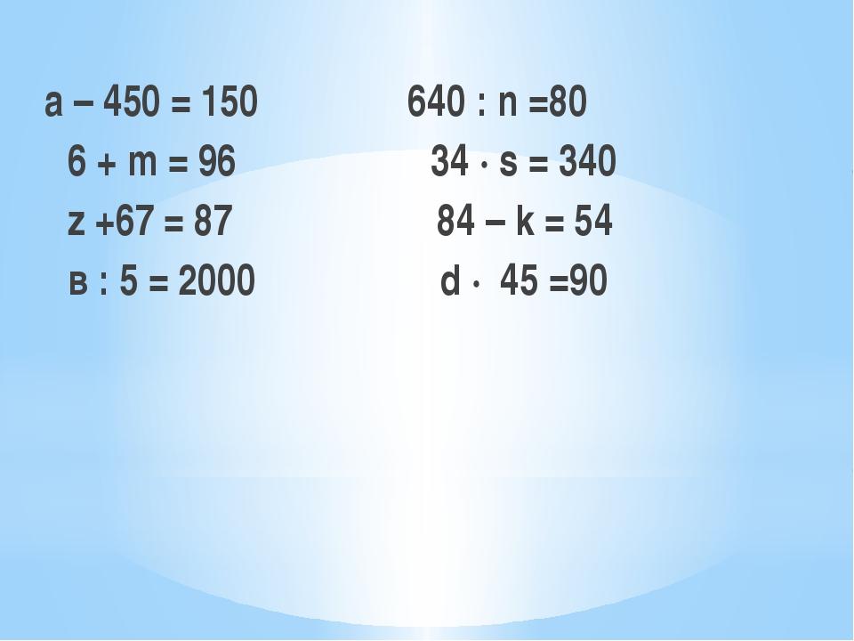 а – 450 = 150  640 : n =80 6 + m = 96 34 ∙ s = 340 z +67 = 87 84 – k = 54 в...