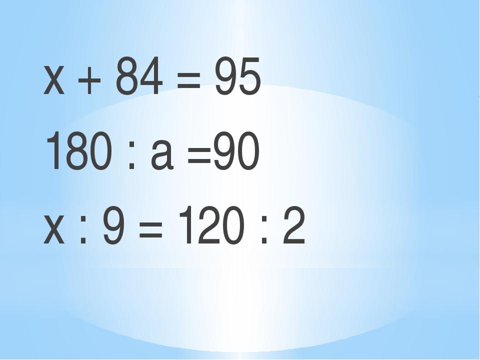 х + 84 = 95 180 : а =90 х : 9 = 120 : 2