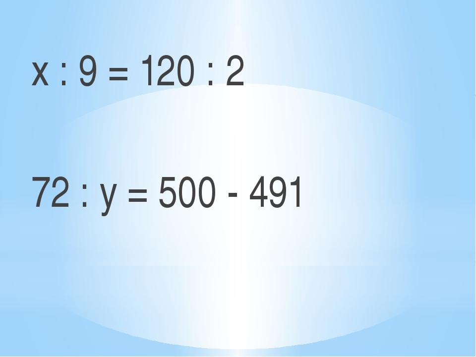 х : 9 = 120 : 2  72 : y = 500 - 491