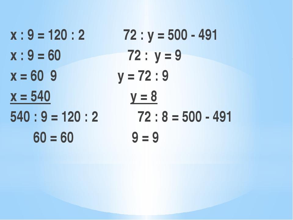 х : 9 = 120 : 2  72 : y = 500 - 491 х : 9 = 60 72 :y = 9 х = 60 9 y = 72...