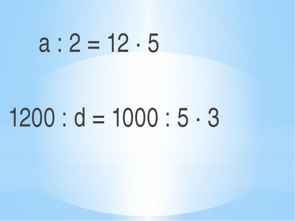a : 2 = 12 ∙ 5 1200 : d = 1000 : 5 ∙ 3