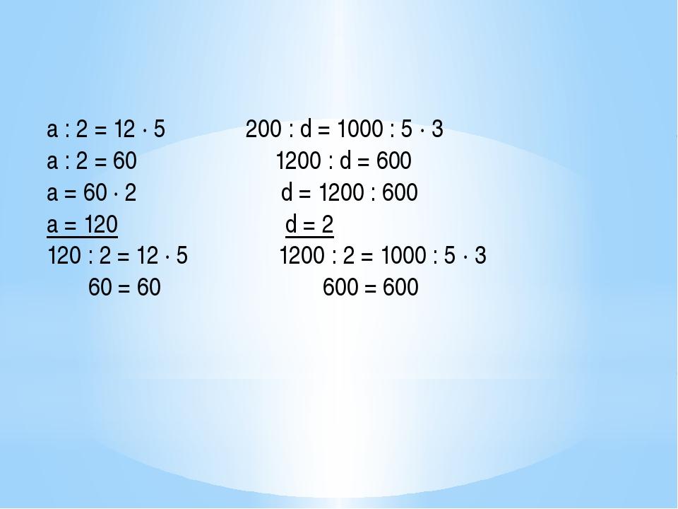 a : 2 = 12 ∙ 5 200 : d = 1000 : 5 ∙ 3 а : 2 = 60 1200 : d = 600 а = 60 ∙ 2...