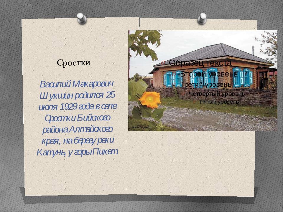 Сростки Василий Макарович Шукшин родился 25 июля 1929 года в селе Сростки Бий...