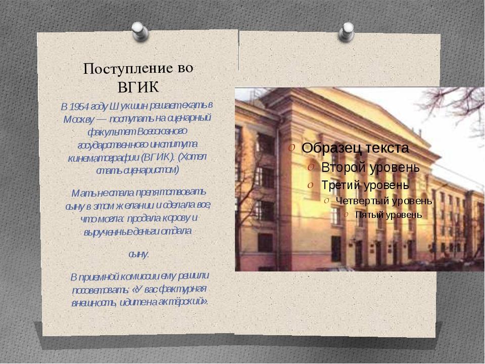 Поступление во ВГИК В 1954 году Шукшин решает ехать в Москву — поступать на с...