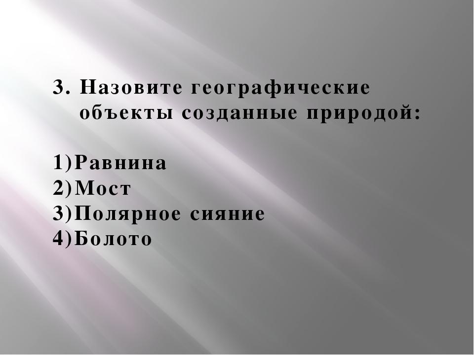 3. Назовите географические объекты созданные природой: 1)Равнина 2)Мост 3)Пол...