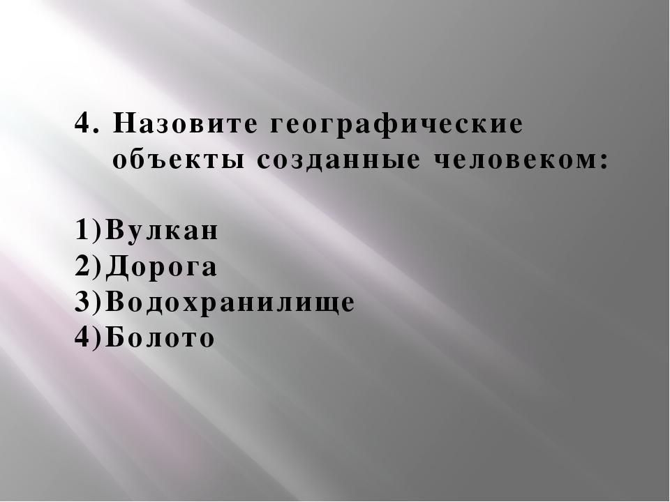 4. Назовите географические объекты созданные человеком: 1)Вулкан 2)Дорога 3)В...