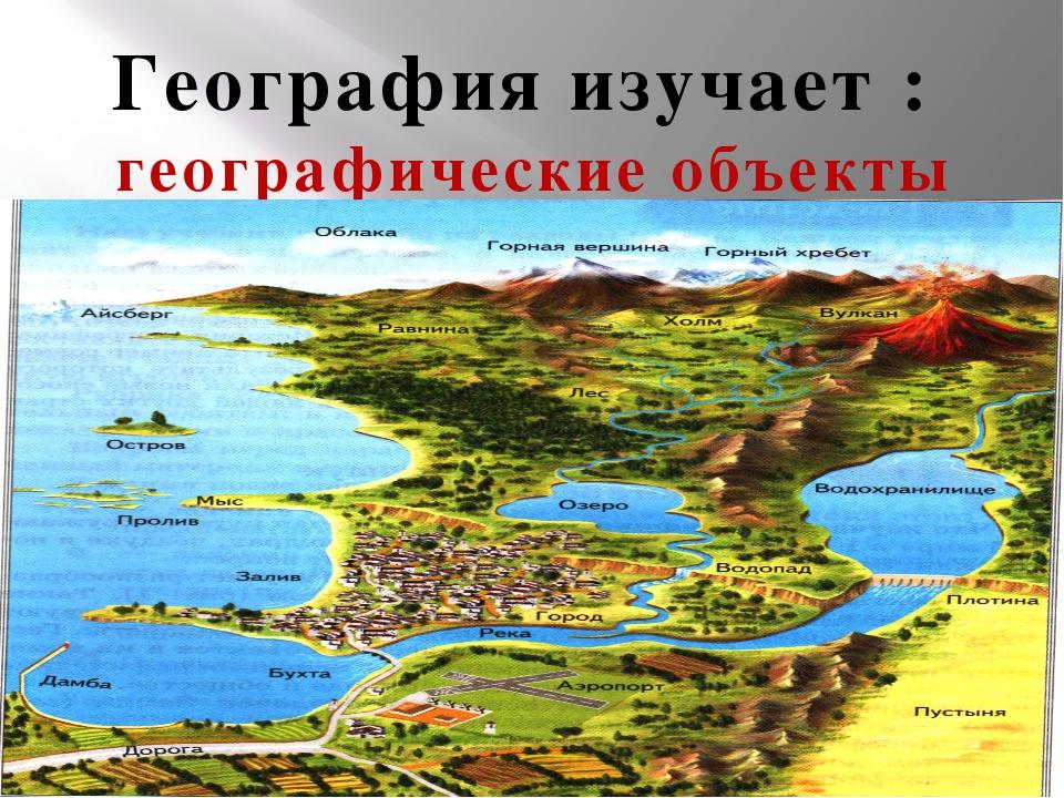 География изучает : географические объекты - это объекты созданные природой и...