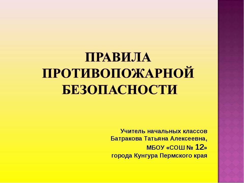 Учитель начальных классов Батракова Татьяна Алексеевна, МБОУ «СОШ № 12» город...