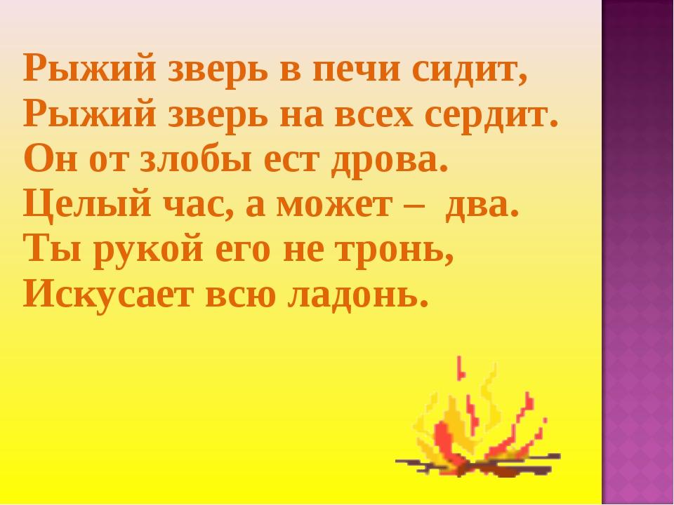 Рыжий зверь в печи сидит, Рыжий зверь на всех сердит. Он от злобы ест дрова....