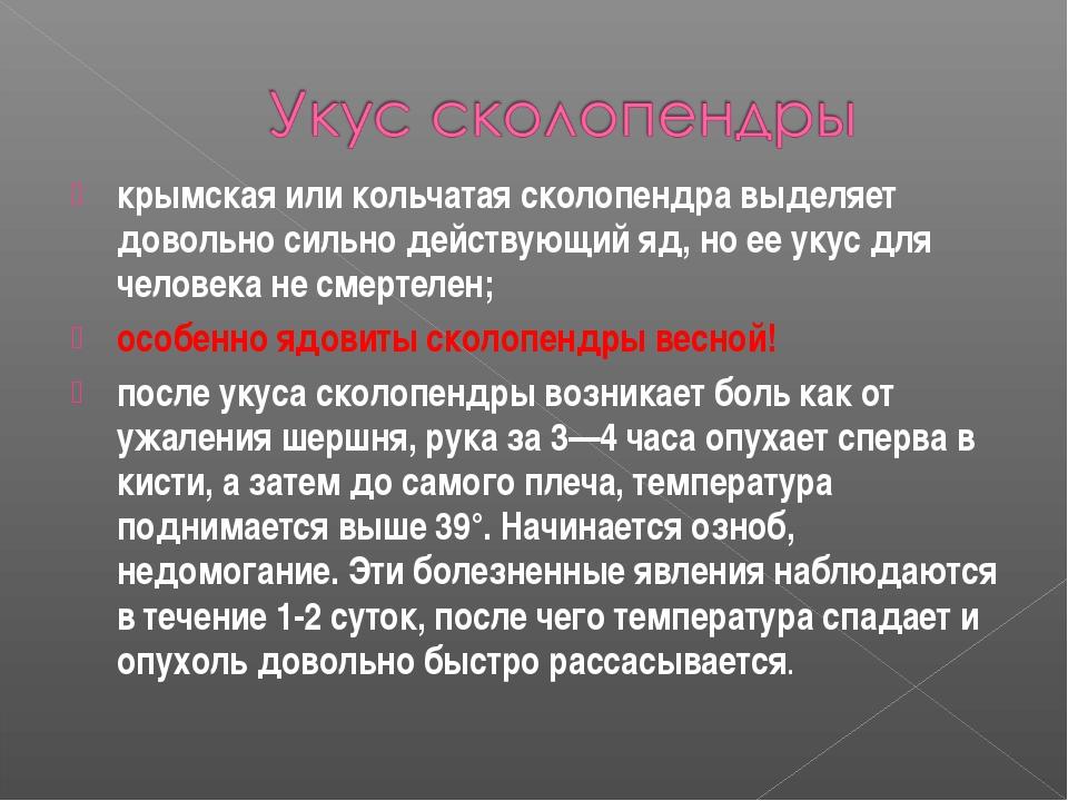 крымская или кольчатая сколопендра выделяет довольно сильно действующий яд, н...