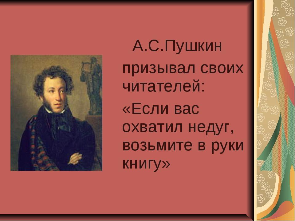 А.С.Пушкин призывал своих читателей: «Если вас охватил недуг, возьмите в...