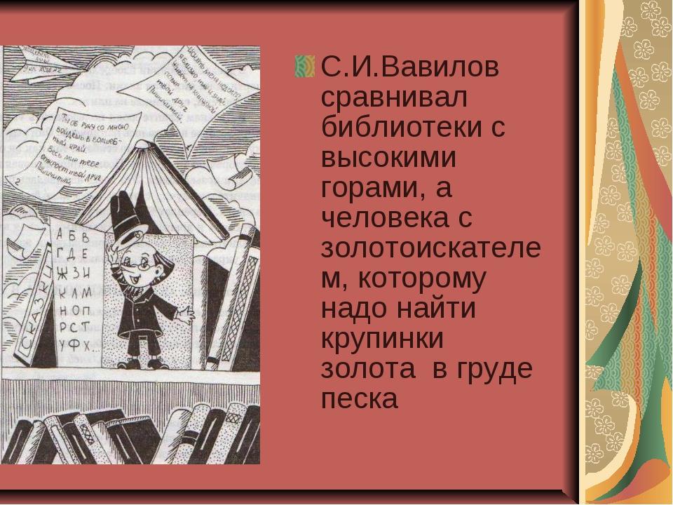 С.И.Вавилов сравнивал библиотеки с высокими горами, а человека с золотоискате...