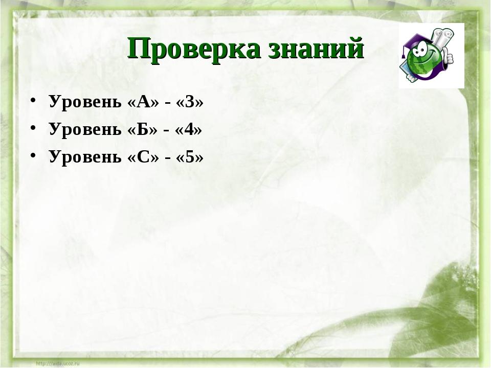 Проверка знаний Уровень «А» - «3» Уровень «Б» - «4» Уровень «С» - «5»