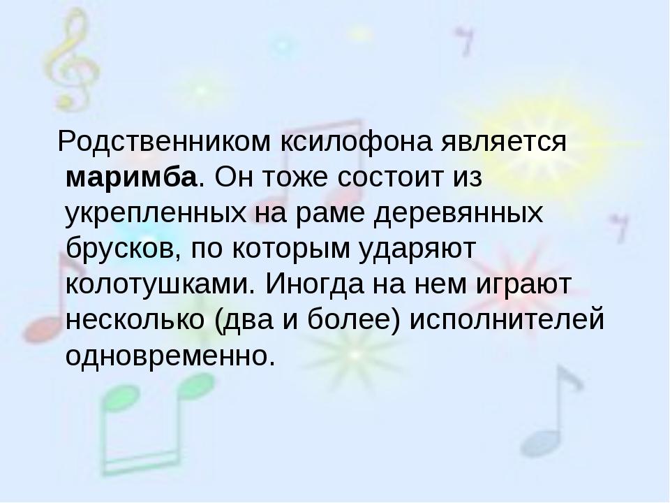 Родственником ксилофона является маримба. Он тоже состоит из укрепленных на...