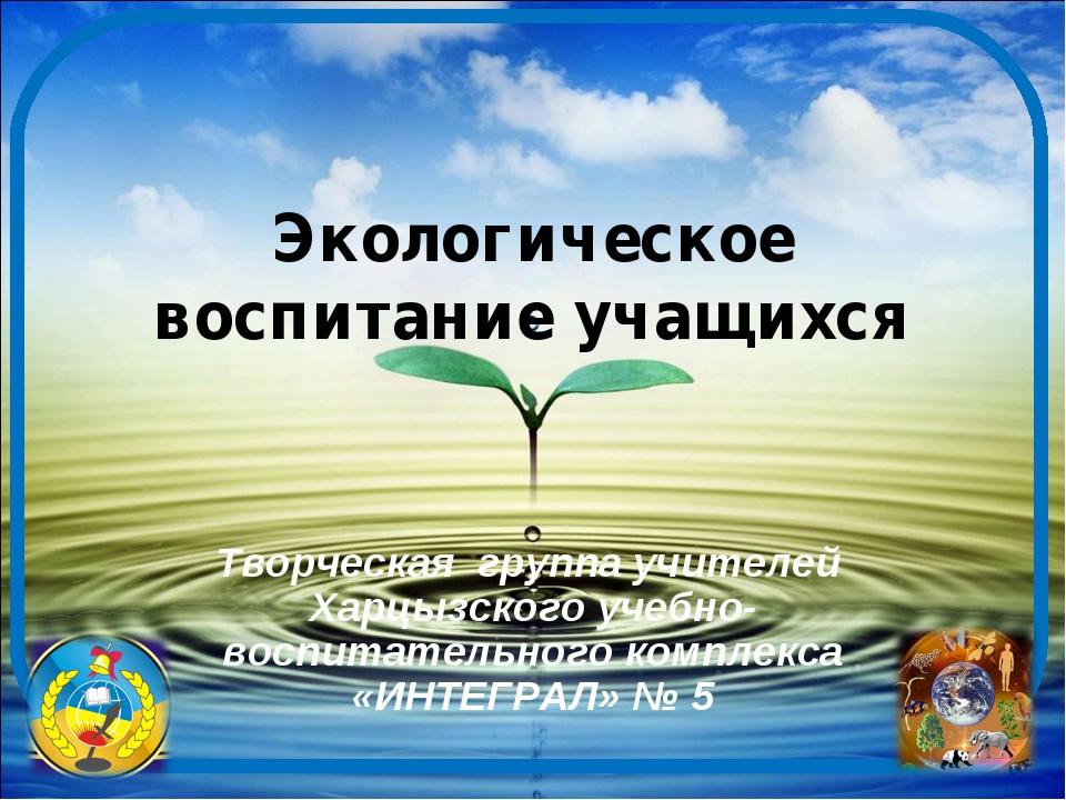 Экологическое воспитание учащихся Творческая группа учителей Харцызского учеб...