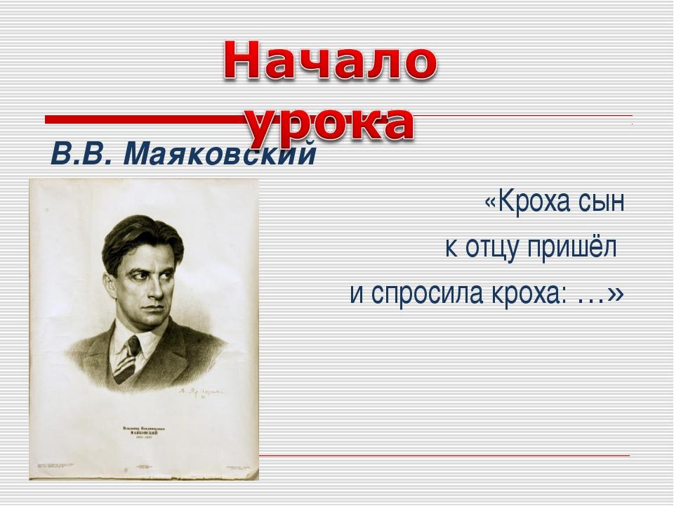 В.В. Маяковский «Кроха сын к отцу пришёл и спросила кроха: …»