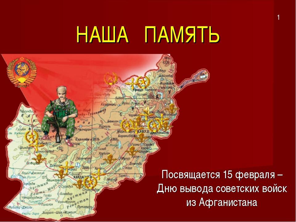 НАША ПАМЯТЬ Посвящается 15 февраля – Дню вывода советских войск из Афганистан...