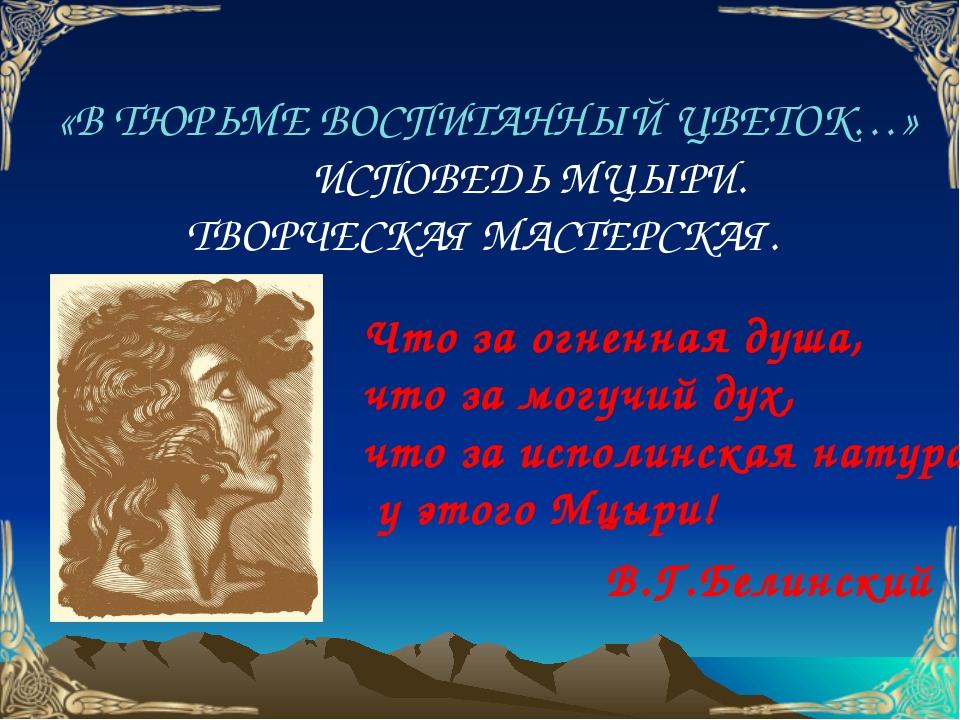«В ТЮРЬМЕ ВОСПИТАННЫЙ ЦВЕТОК…» ИСПОВЕДЬ МЦЫРИ. ТВОРЧЕСКАЯ МАСТЕРСКАЯ. Что за...