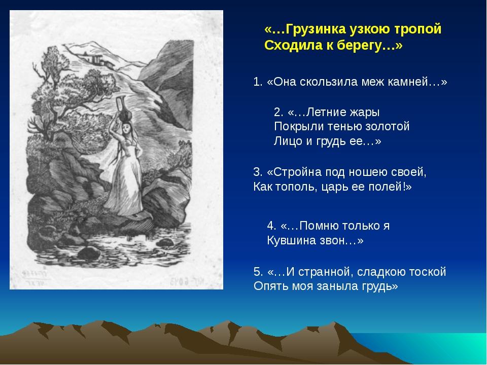 «…Грузинка узкою тропой Сходила к берегу…» 1. «Она скользила меж камней…» 2....