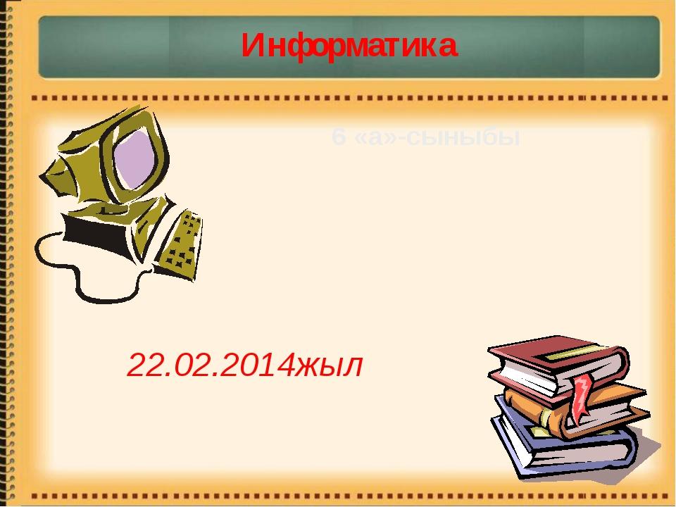 6 «а»-сыныбы Информатика 22.02.2014жыл