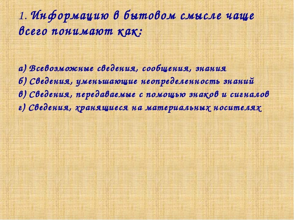 1. Информацию в бытовом смысле чаще всего понимают как: а) Всевозможные сведе...