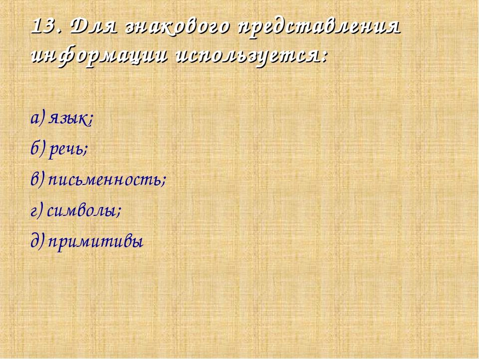 13. Для знакового представления информации используется: а) язык; б) речь; в)...