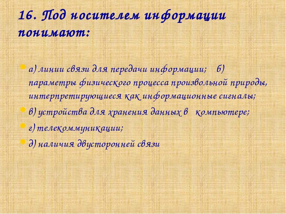 16. Под носителем информации понимают: а) линии связи для передачи информации...