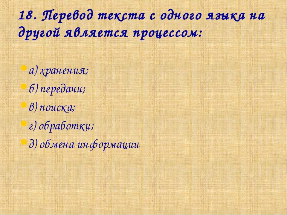 18. Перевод текста с одного языка на другой является процессом: а) хранения;...