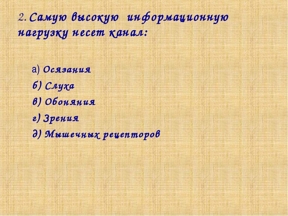 2. Самую высокую информационную нагрузку несет канал: а) Осязания б) Слуха в)...