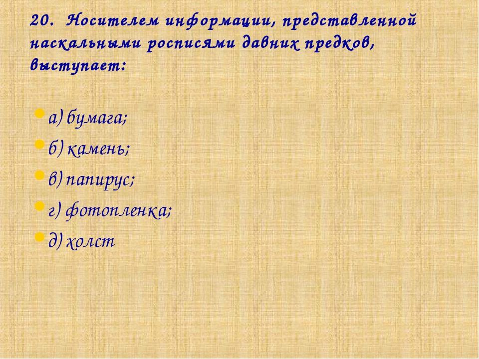 20. Носителем информации, представленной наскальными росписями давних предков...