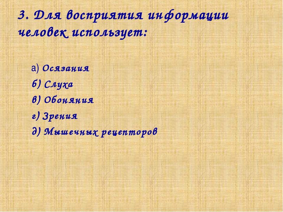 3. Для восприятия информации человек использует: а) Осязания б) Слуха в) Обон...